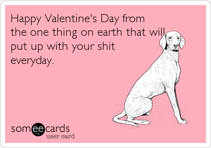 Happy Valentine's Day from the one thing on earth that will put up with your shit everyday.