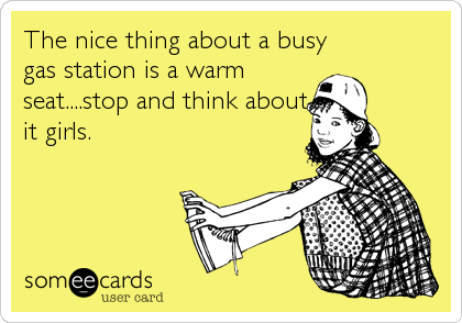 The nice thing about a busy gas station is a warm seat....stop and think about it girls.