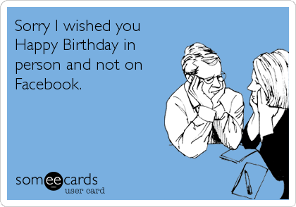 Sorry I wished you Happy Birthday in person and not on Facebook.