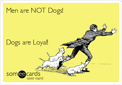 Men are NOT Dogs!    Dogs are Loyal!