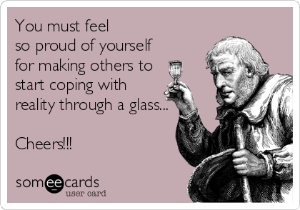 You must feel  so proud of yourself  for making others to start coping with reality through a glass...  Cheers!!!