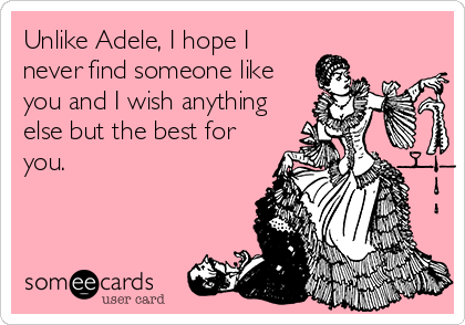 Unlike Adele, I hope I never find someone like you and I wish anything else but the best for you.