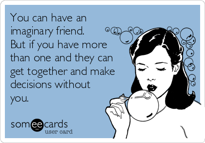 You can have an imaginary friend. But if you have more than one and they can get together and make decisions without you.