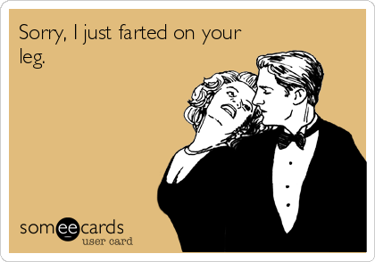 Sorry, I just farted on your leg.