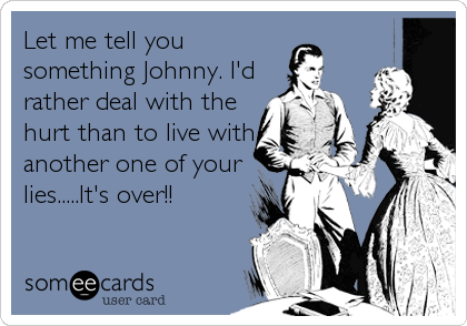 Let me tell you something Johnny. I'd rather deal with the hurt than to live with another one of your lies.....It's over!!