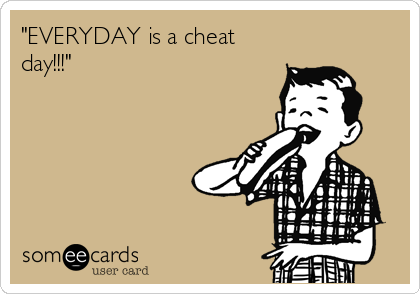 """EVERYDAY is a cheat day!!!"""