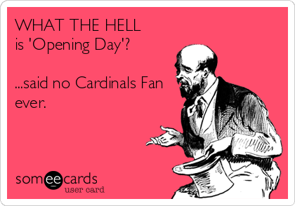WHAT THE HELL is 'Opening Day'?  ...said no Cardinals Fan ever.
