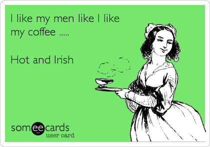 I like my men like I like  my coffee .....   Hot and Irish