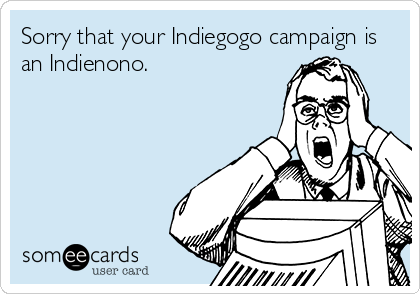 Sorry that your Indiegogo campaign is an Indienono.