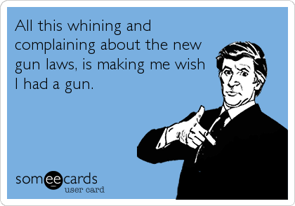 All this whining and complaining about the new gun laws, is making me wish I had a gun.