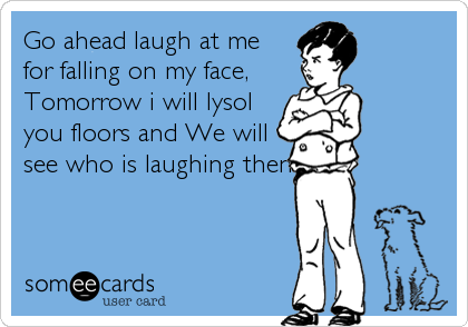 Go ahead laugh at me for falling on my face,  Tomorrow i will lysol  you floors and We will see who is laughing then!