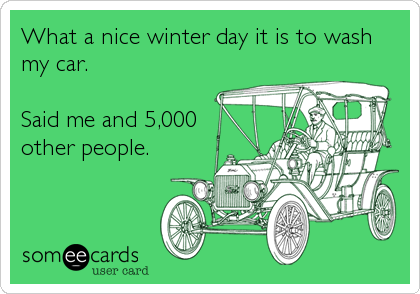 What a nice winter day it is to wash my car.   Said me and 5,000 other people.