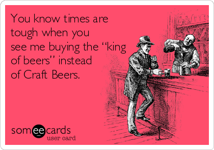"You know times are tough when you see me buying the ""king of beers"" instead of Craft Beers."