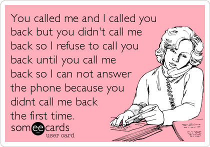 You called me and I called you back but you didn't call me back so I refuse to call you back until you call me back so I can not answer the phone because you didnt call me back the first time.