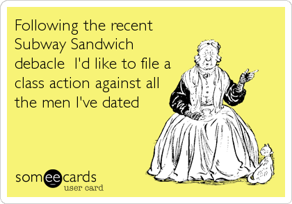 Following the recent Subway Sandwich debacle  I'd like to file a class action against all the men I've dated
