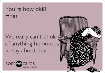 You're how old?! Hmm...   We really can't think of anything humorous to say about that...