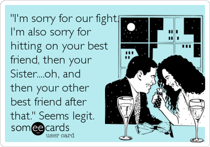 """""""I'm sorry for our fight. I'm also sorry for hitting on your best friend, then your Sister....oh, and then your other best friend after%3"""