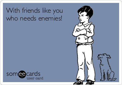 With friends like you  who needs enemies!