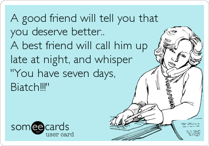 A good friend will tell you that