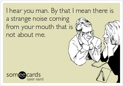 I hear you man. By that I mean there is a strange noise coming  from your mouth that is  not about me.