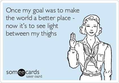 Once my goal was to make the world a better place -  now it's to see light between my thighs