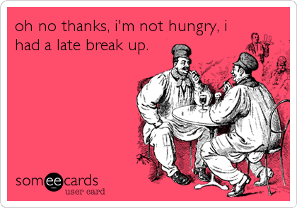 oh no thanks, i'm not hungry, i had a late break up.