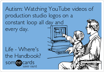 Autism: Watching YouTube videos of production studio logos on a constant loop all day and every day.   Life - Where's  the Handbook?
