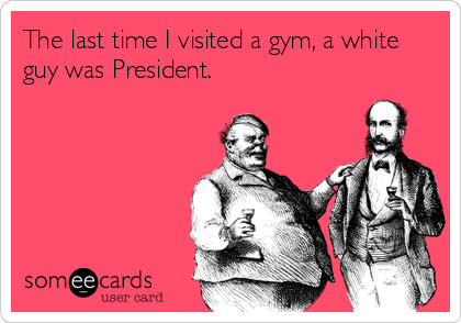 The last time I visited a gym, a white guy was President.
