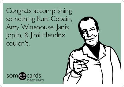 Congrats accomplishing something Kurt Cobain, Amy Winehouse, Janis Joplin, & Jimi Hendrix couldn't.