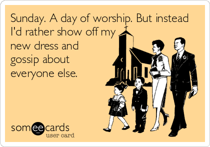 Sunday. A day of worship. But instead I'd rather show off my new dress and gossip about everyone else.