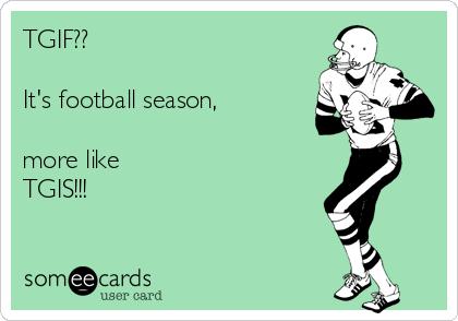 TGIF??  It's football season,   more like  TGIS!!!