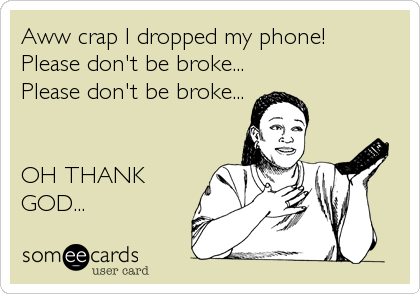 Aww crap I dropped my phone! Please don't be broke... Please don't be broke...   OH THANK GOD...