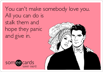 You can't make somebody love you. All you can do is stalk them and hope they panic and give in.