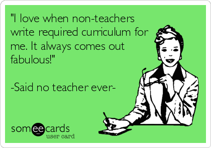 """I love when non-teachers write required curriculum for me. It always comes out fabulous!""  -Said no teacher ever-"