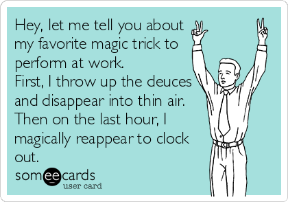 Hey, let me tell you about  my favorite magic trick to   perform at work. First, I throw up the deuces and disappear into thin air. Then on the last hour, I magically reappear to clock out.