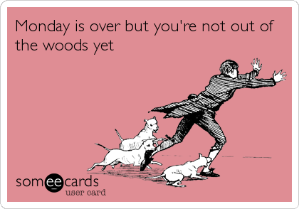Monday is over but you're not out of the woods yet