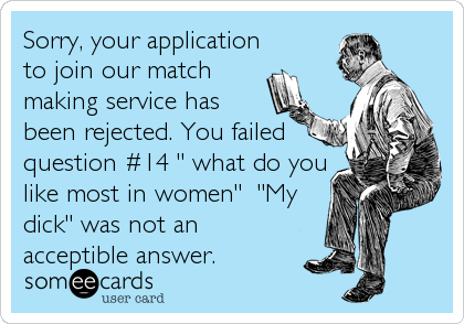 "Sorry, your application to join our match making service has been rejected. You failed question #14 "" what do you like most in women""  ""My dick"" was not an acceptible answer."