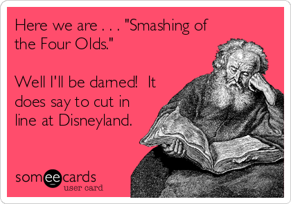 """Here we are . . . """"Smashing of the Four Olds.""""  Well I'll be darned!  It does say to cut in line at Disneyland."""
