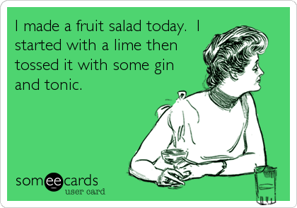 I made a fruit salad today.  I started with a lime then tossed it with some gin and tonic.