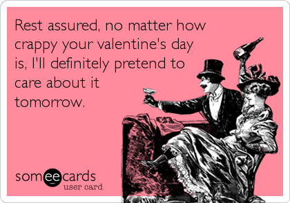 Rest assured, no matter how crappy your valentine's day is, I'll definitely pretend to care about it tomorrow.