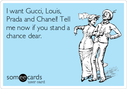 I want Gucci, Louis,  Prada and Chanel! Tell  me now if you stand a  chance dear.