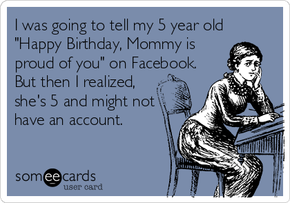 "I was going to tell my 5 year old ""Happy Birthday, Mommy is proud of you"" on Facebook. But then I realized, she's 5 and might not have an account."