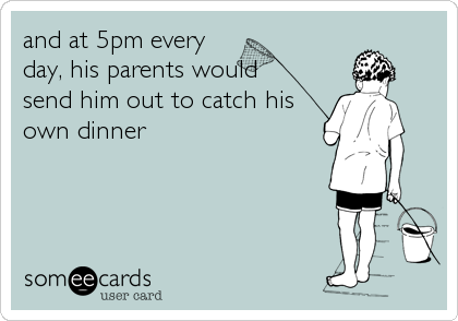 and at 5pm every day, his parents would  send him out to catch his own dinner