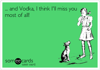 And Vodka I Think Ill Miss You Most Of All Drinking Ecard