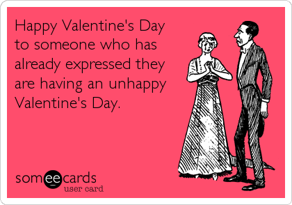 Happy Valentine's Day  to someone who has already expressed they are having an unhappy Valentine's Day.