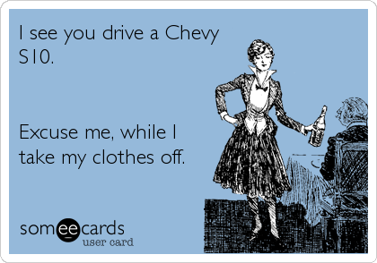 I see you drive a Chevy S10.   Excuse me, while I take my clothes off.