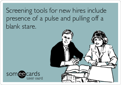 Screening tools for new hires include  presence of a pulse and pulling off a  blank stare.