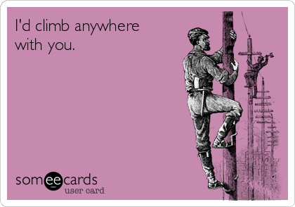 I'd climb anywhere with you.