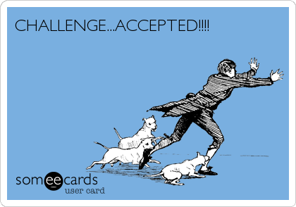 CHALLENGE...ACCEPTED!!!!