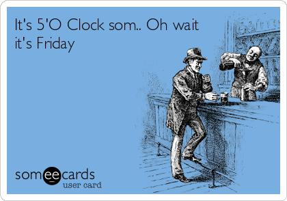 It's 5'O Clock som.. Oh wait it's Friday